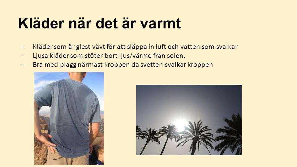 Kläder när det är varmt -Kläder som är glest vävt för att släppa in luft och vatten som svalkar -Ljusa kläder som stöter bort ljus/värme från solen. -