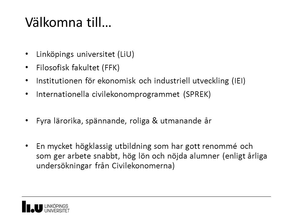 Välkomna till… 3 Linköpings universitet (LiU) Filosofisk fakultet (FFK) Institutionen för ekonomisk och industriell utveckling (IEI) Internationella civilekonomprogrammet (SPREK) Fyra lärorika, spännande, roliga & utmanande år En mycket högklassig utbildning som har gott renommé och som ger arbete snabbt, hög lön och nöjda alumner (enligt årliga undersökningar från Civilekonomerna)