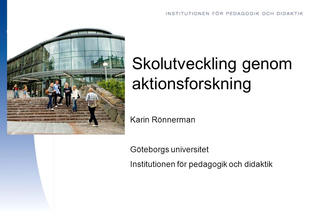 Skolutveckling genom aktionsforskning Karin Rönnerman Göteborgs universitet Institutionen för pedagogik och didaktik