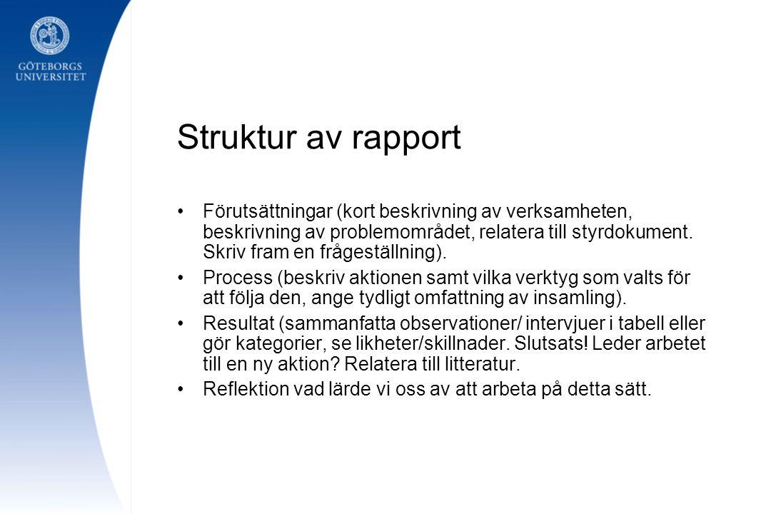 Struktur av rapport Förutsättningar (kort beskrivning av verksamheten, beskrivning av problemområdet, relatera till styrdokument. Skriv fram en fråges