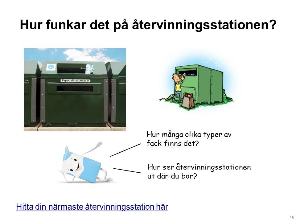 / 6 Hitta din närmaste återvinningsstation här Hur funkar det på återvinningsstationen? Hur många olika typer av fack finns det? Hur ser återvinningss