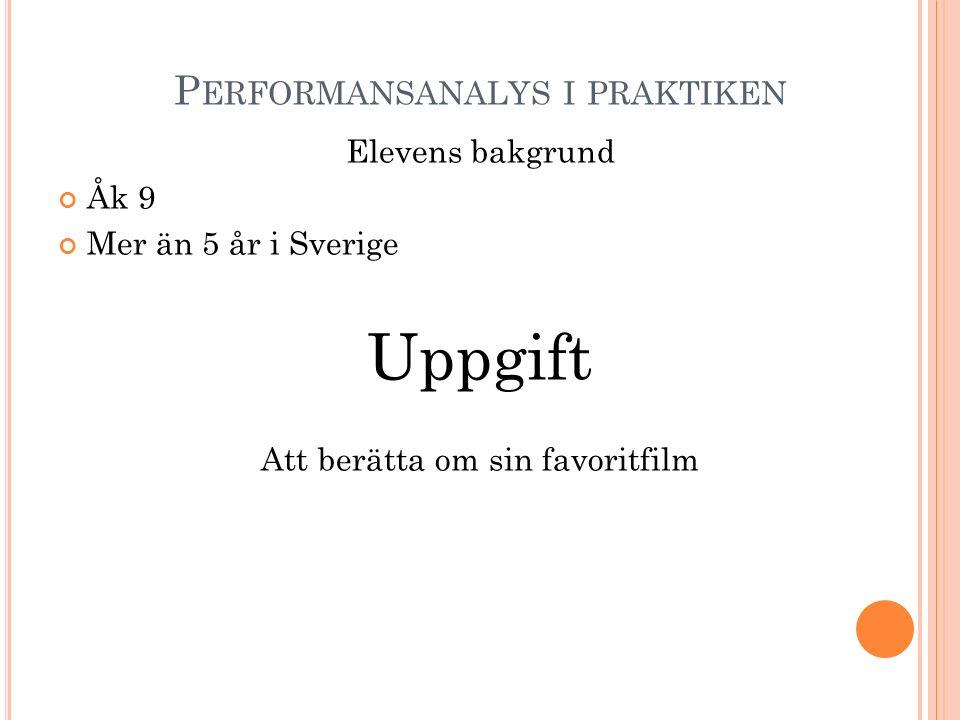 P ERFORMANSANALYS I PRAKTIKEN Elevens bakgrund Åk 9 Mer än 5 år i Sverige Uppgift Att berätta om sin favoritfilm