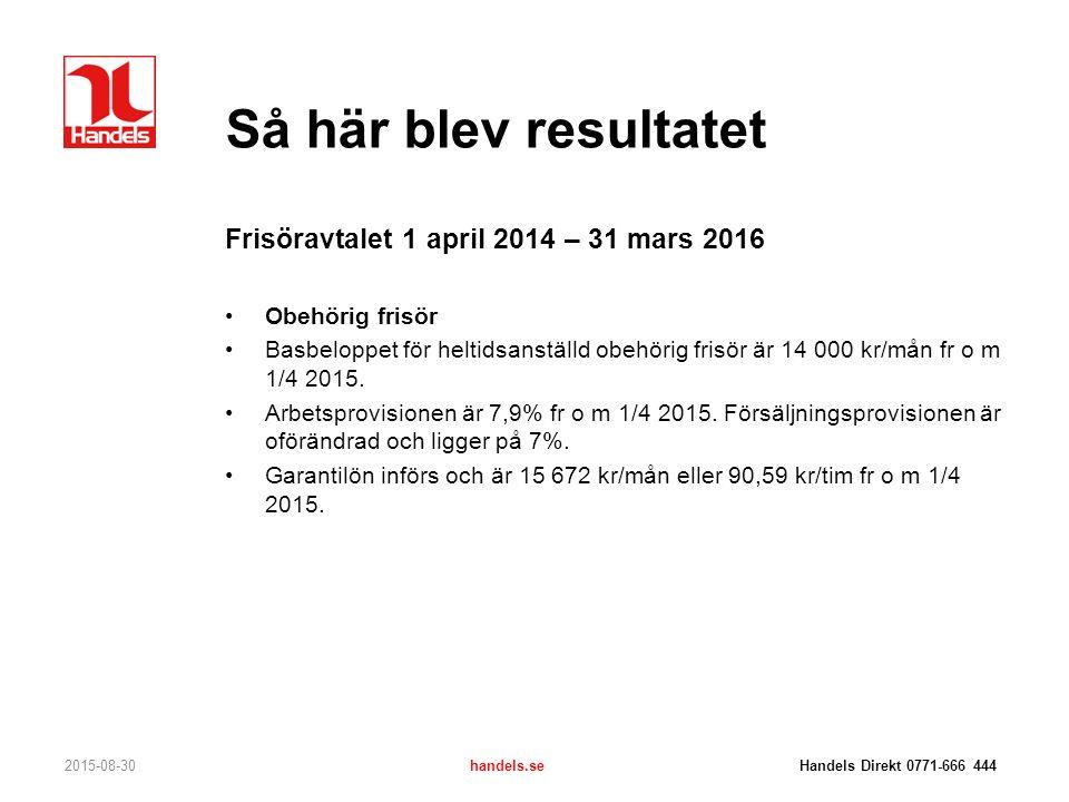 Så här blev resultatet 2015-08-30handels.se Handels Direkt 0771-666 444 Frisöravtalet 1 april 2014 – 31 mars 2016 Obehörig frisör Basbeloppet för helt
