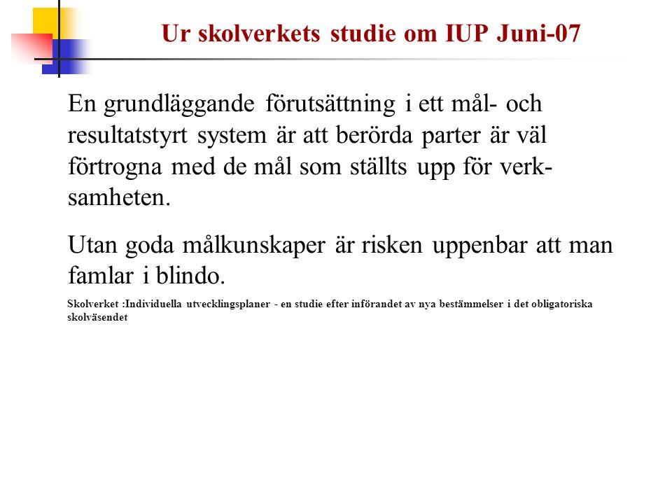 Ur skolverkets studie om IUP Juni-07 En grundläggande förutsättning i ett mål- och resultatstyrt system är att berörda parter är väl förtrogna med de