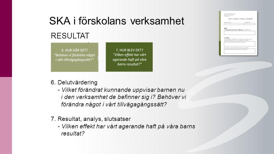 SKA i förskolans verksamhet RESULTAT 6. Delutvärdering - Vilket förändrat kunnande uppvisar barnen nu i den verksamhet de befinner sig i? Behöver vi f