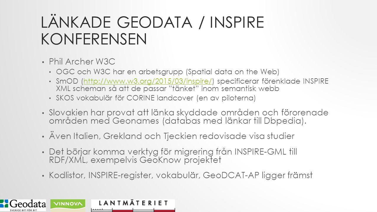 LÄNKADE GEODATA / INSPIRE KONFERENSEN Phil Archer W3C OGC och W3C har en arbetsgrupp (Spatial data on the Web) SmOD (http://www.w3.org/2015/03/inspire/) specificerar förenklade INSPIRE XML scheman så att de passar tänket inom semantisk webbhttp://www.w3.org/2015/03/inspire/ SKOS vokabulär för CORINE landcover (en av piloterna) Slovakien har provat att länka skyddade områden och förorenade områden med Geonames (databas med länkar till Dbpedia).