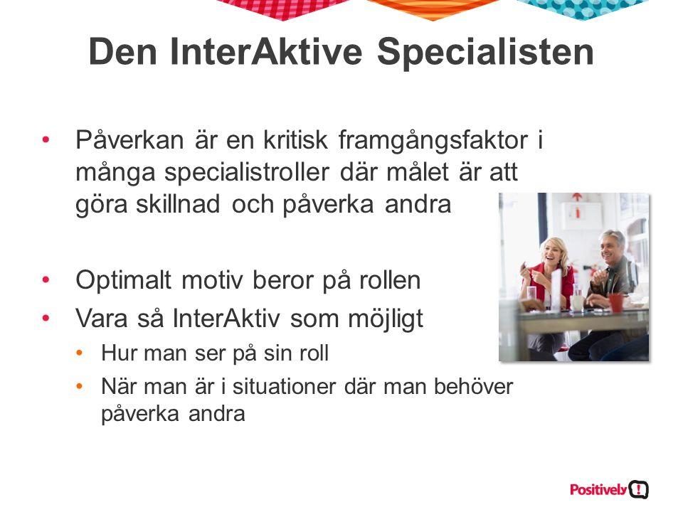 Den InterAktive Specialisten Påverkan är en kritisk framgångsfaktor i många specialistroller där målet är att göra skillnad och påverka andra Optimalt motiv beror på rollen Vara så InterAktiv som möjligt Hur man ser på sin roll När man är i situationer där man behöver påverka andra