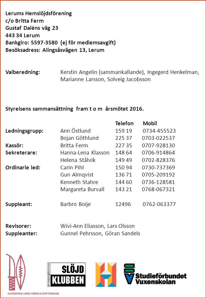 Lerums Hemslöjdsförening c/o Britta Ferm Gustaf Daléns väg 23 443 34 Lerum Bankgiro: 5597-3580 (ej för medlemsavgift) Besöksadress: Alingsåsvägen 13, Lerum Valberedning:Kerstin Angelin (sammankallande), Ingegerd Henkelman, Marianne Larsson, Solveig Jacobsson Styrelsens sammansättning fram t o m årsmötet 2016.