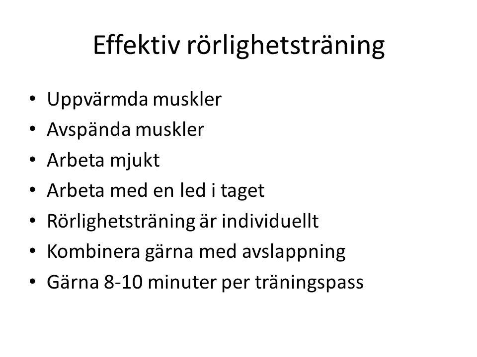Effektiv rörlighetsträning Uppvärmda muskler Avspända muskler Arbeta mjukt Arbeta med en led i taget Rörlighetsträning är individuellt Kombinera gärna med avslappning Gärna 8-10 minuter per träningspass