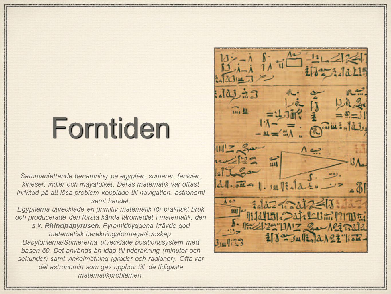 Forntiden Sammanfattande benämning på egyptier, sumerer, fenicier, kineser, indier och mayafolket. Deras matematik var oftast inriktad på att lösa pro