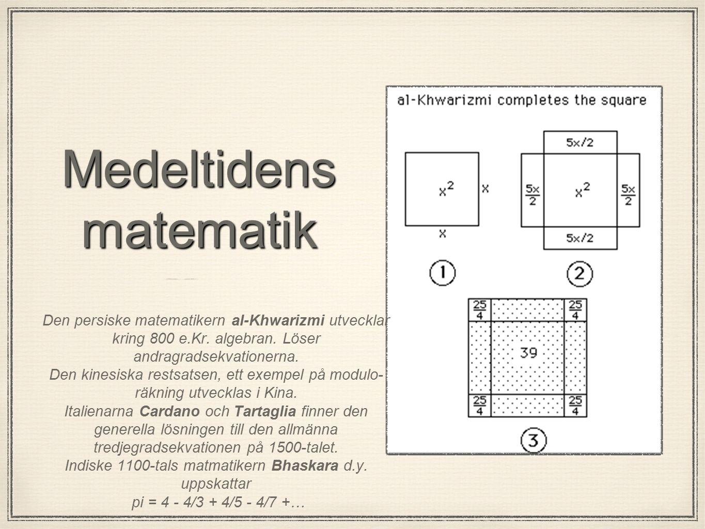 Medeltidens matematik Den persiske matematikern al-Khwarizmi utvecklar kring 800 e.Kr. algebran. Löser andragradsekvationerna. Den kinesiska restsatse