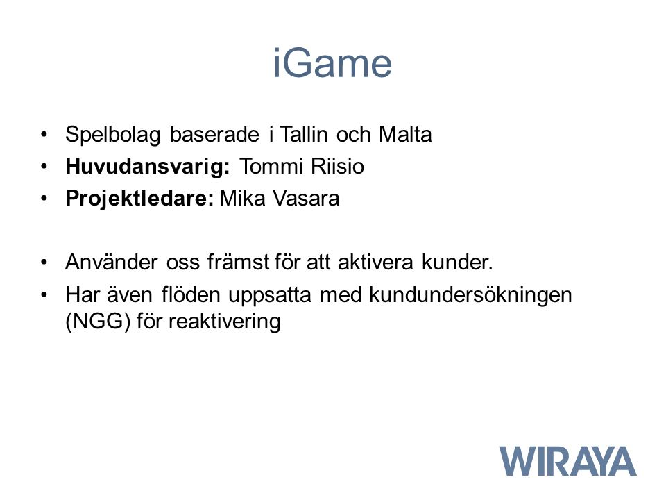 iGame Spelbolag baserade i Tallin och Malta Huvudansvarig: Tommi Riisio Projektledare: Mika Vasara Använder oss främst för att aktivera kunder. Har äv