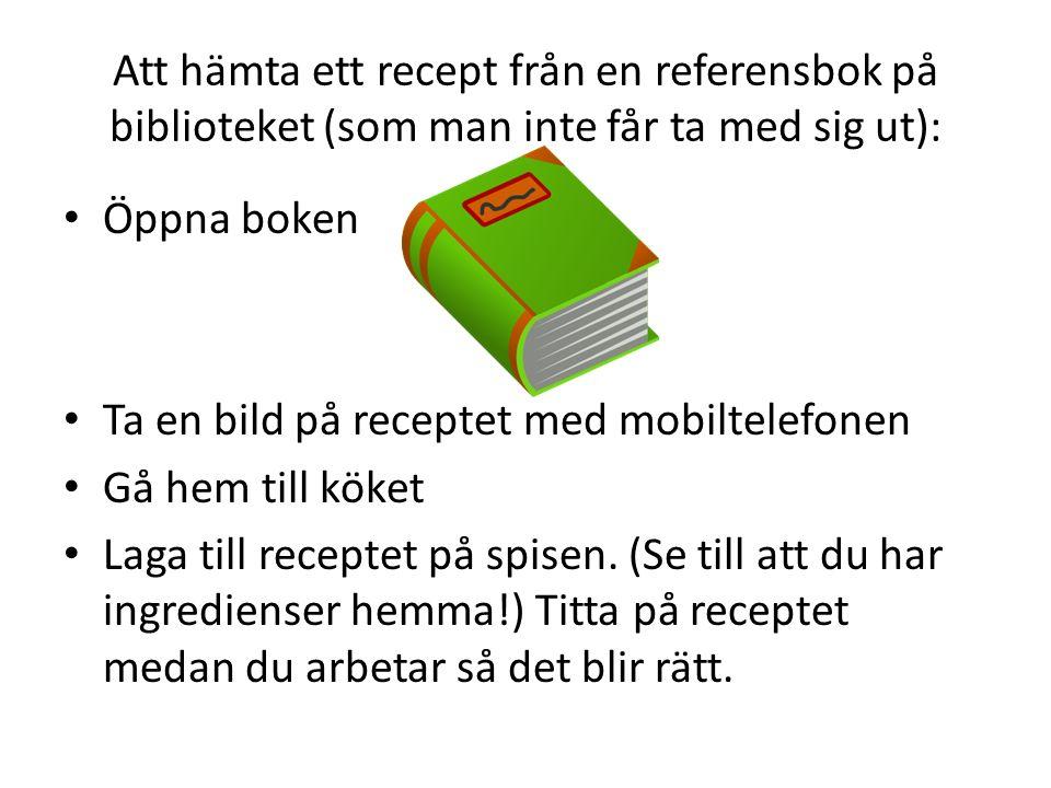 Att hämta ett recept från en referensbok på biblioteket (som man inte får ta med sig ut): Öppna boken Ta en bild på receptet med mobiltelefonen Gå hem