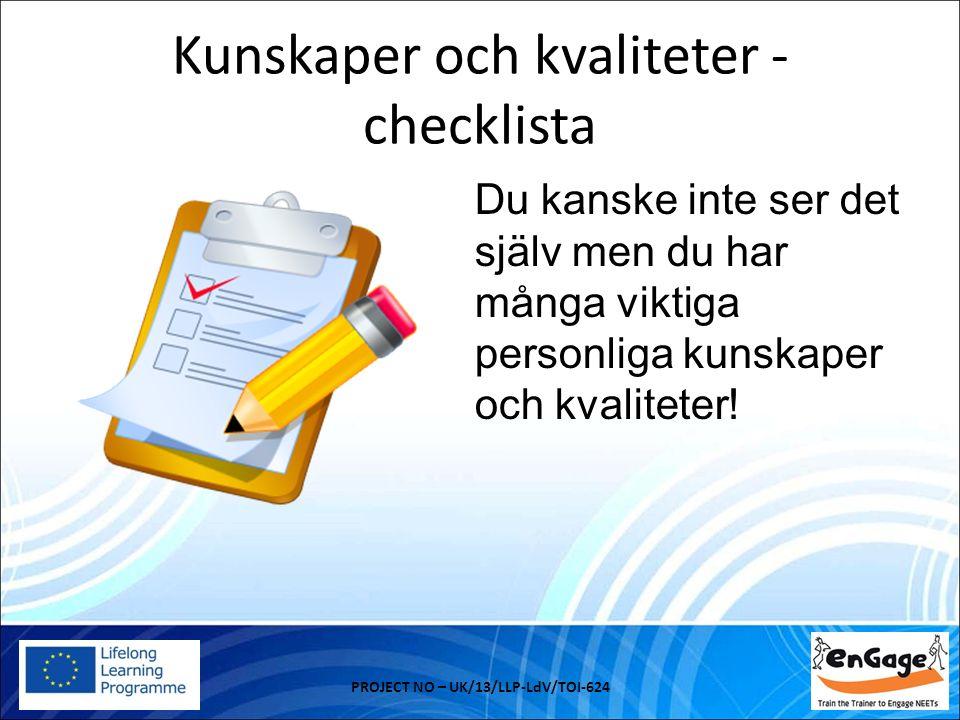 Kunskaper och kvaliteter - checklista PROJECT NO – UK/13/LLP-LdV/TOI-624 Du kanske inte ser det själv men du har många viktiga personliga kunskaper och kvaliteter!
