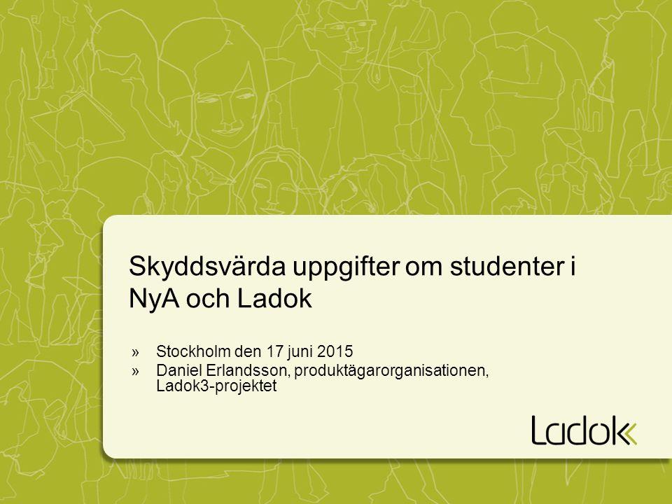 Skyddsvärda uppgifter om studenter i NyA och Ladok »Stockholm den 17 juni 2015 »Daniel Erlandsson, produktägarorganisationen, Ladok3-projektet