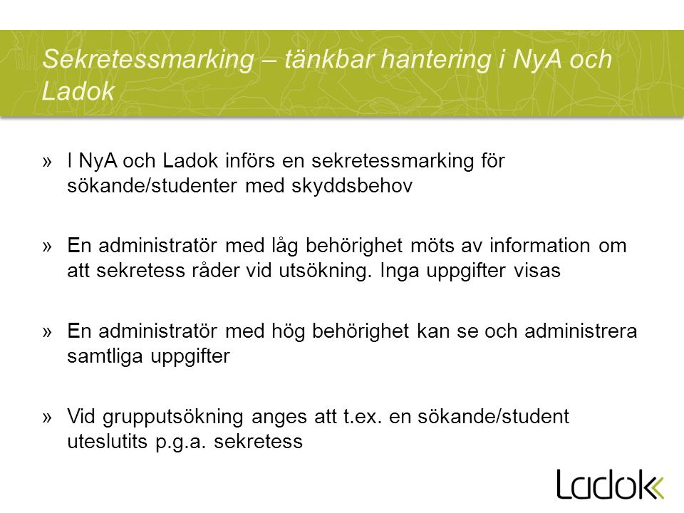 Sekretessmarking – tänkbar hantering i NyA och Ladok »I NyA och Ladok införs en sekretessmarking för sökande/studenter med skyddsbehov »En administratör med låg behörighet möts av information om att sekretess råder vid utsökning.
