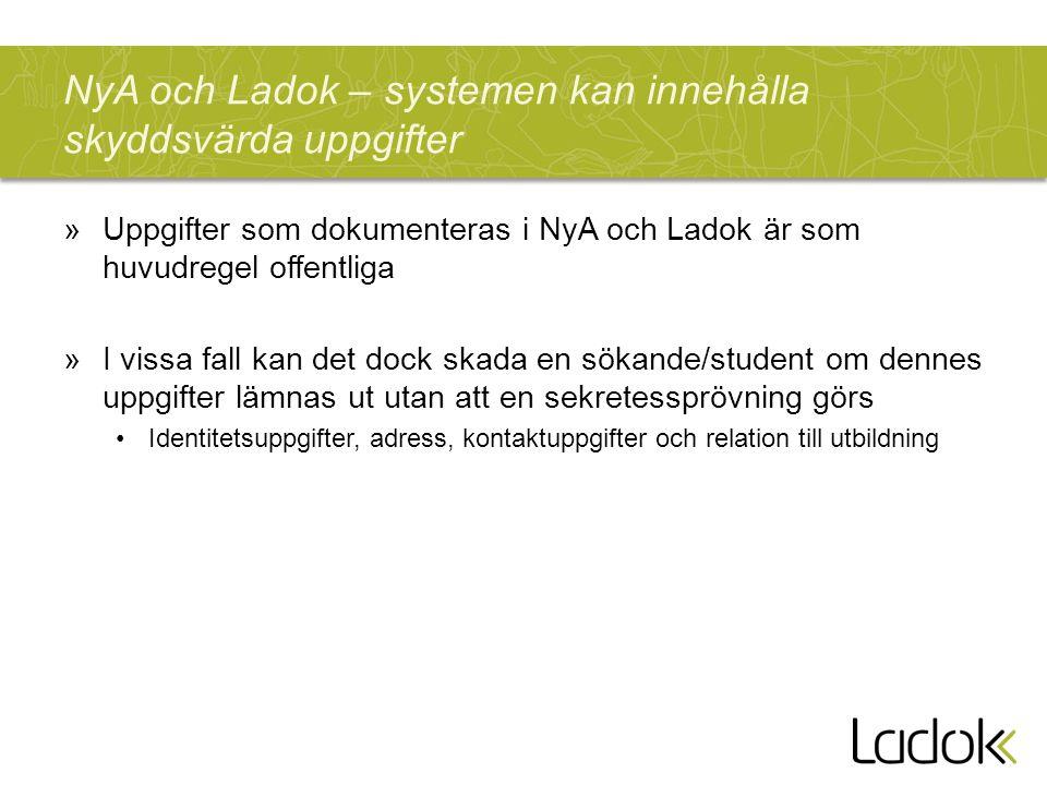 NyA och Ladok – systemen kan innehålla skyddsvärda uppgifter »Uppgifter som dokumenteras i NyA och Ladok är som huvudregel offentliga »I vissa fall kan det dock skada en sökande/student om dennes uppgifter lämnas ut utan att en sekretessprövning görs Identitetsuppgifter, adress, kontaktuppgifter och relation till utbildning