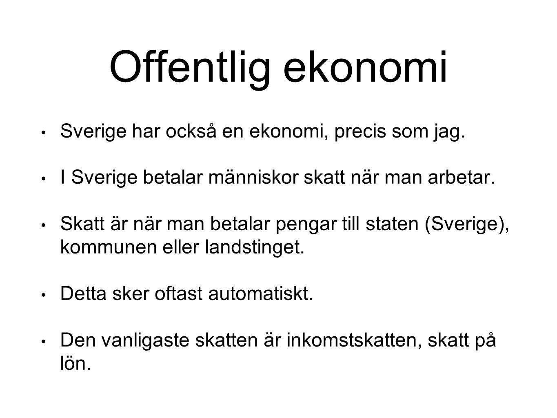 Offentlig ekonomi Sverige har också en ekonomi, precis som jag. I Sverige betalar människor skatt när man arbetar. Skatt är när man betalar pengar til
