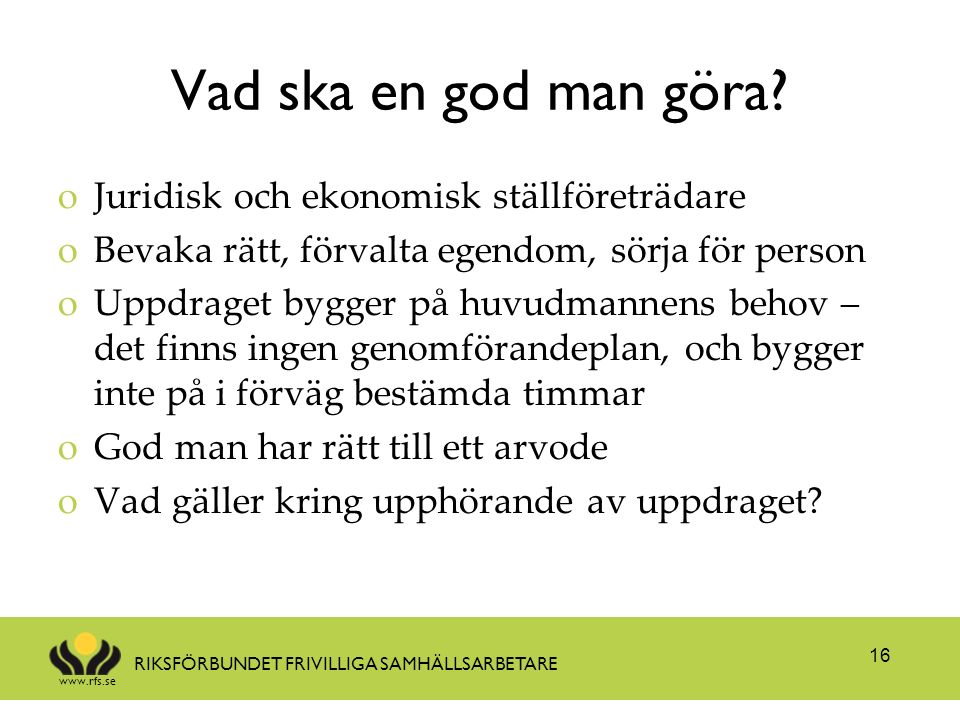 www.rfs.se RIKSFÖRBUNDET FRIVILLIGA SAMHÄLLSARBETARE Vad ska en god man göra? oJuridisk och ekonomisk ställföreträdare oBevaka rätt, förvalta egendom,
