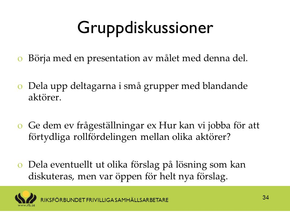 www.rfs.se RIKSFÖRBUNDET FRIVILLIGA SAMHÄLLSARBETARE Gruppdiskussioner oBörja med en presentation av målet med denna del. oDela upp deltagarna i små g