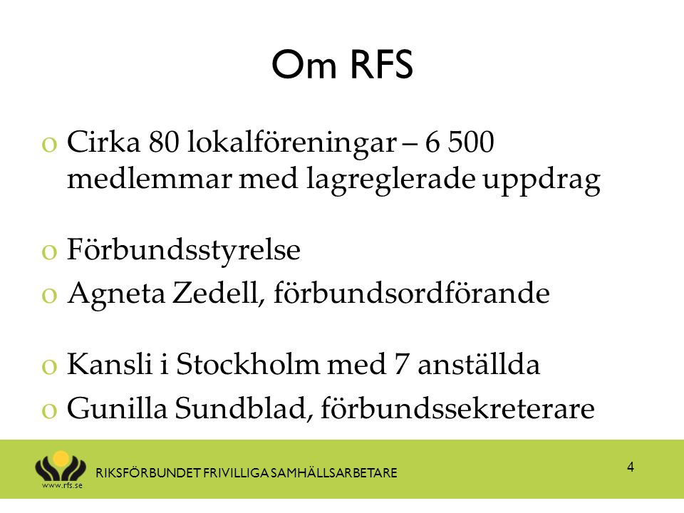 www.rfs.se RIKSFÖRBUNDET FRIVILLIGA SAMHÄLLSARBETARE Prioriterade frågor oÖkad rättssäkerhet för människor med stöd av frivilliga samhällsarbetare oÖkat stöd till lokalföreningar, särskilt styrelser oAlla föreningar ska vara öppna för alla uppdrag oSynliggöra RFS oStärka ekonomin oRemissinstans oProjekt 5