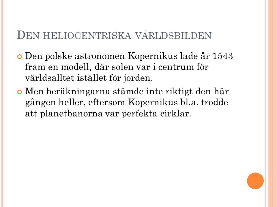D EN HELIOCENTRISKA VÄRLDSBILDEN Den polske astronomen Kopernikus lade år 1543 fram en modell, där solen var i centrum för världsalltet istället för j
