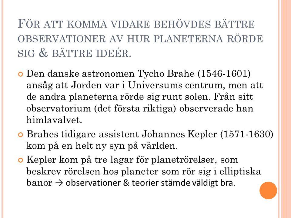 F ÖR ATT KOMMA VIDARE BEHÖVDES BÄTTRE OBSERVATIONER AV HUR PLANETERNA RÖRDE SIG & BÄTTRE IDEÉR. Den danske astronomen Tycho Brahe (1546-1601) ansåg at