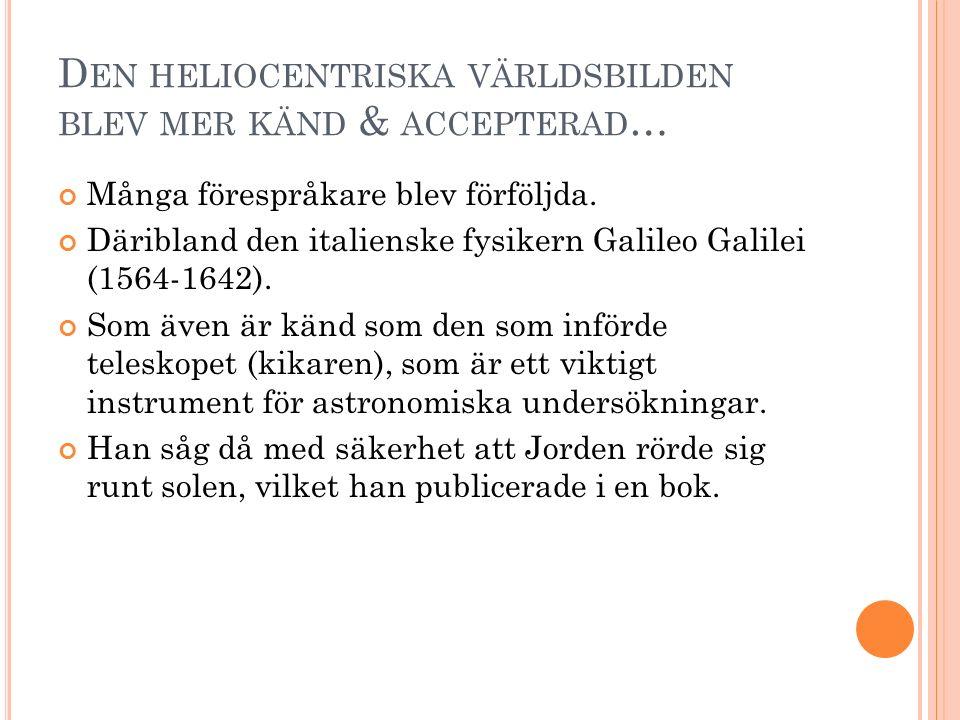D EN HELIOCENTRISKA VÄRLDSBILDEN BLEV MER KÄND & ACCEPTERAD … Många förespråkare blev förföljda. Däribland den italienske fysikern Galileo Galilei (15
