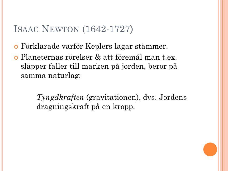 I SAAC N EWTON (1642-1727) Förklarade varför Keplers lagar stämmer. Planeternas rörelser & att föremål man t.ex. släpper faller till marken på jorden,
