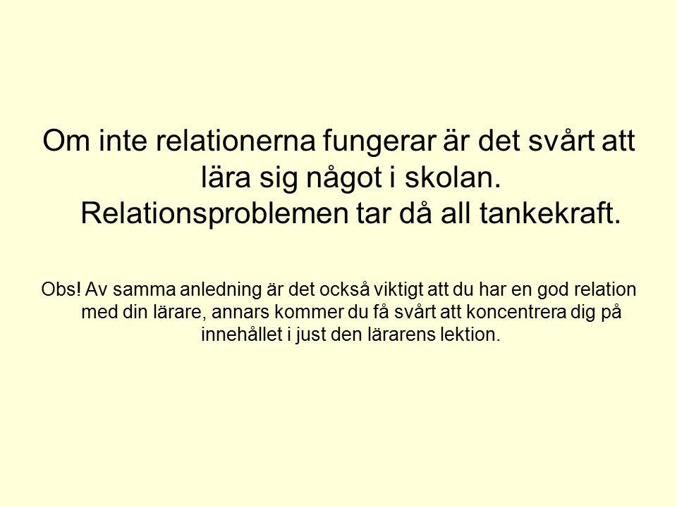 Om inte relationerna fungerar är det svårt att lära sig något i skolan. Relationsproblemen tar då all tankekraft. Obs! Av samma anledning är det också