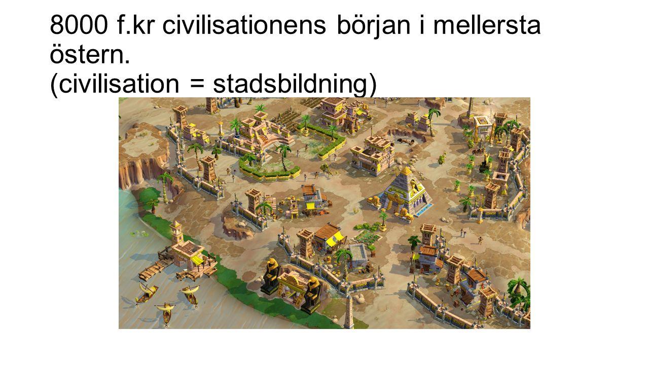 8000 f.kr civilisationens början i mellersta östern. (civilisation = stadsbildning)