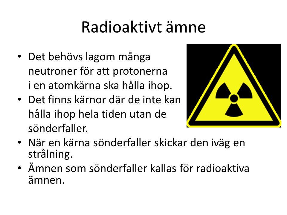 Radioaktivt ämne Det behövs lagom många neutroner för att protonerna i en atomkärna ska hålla ihop.