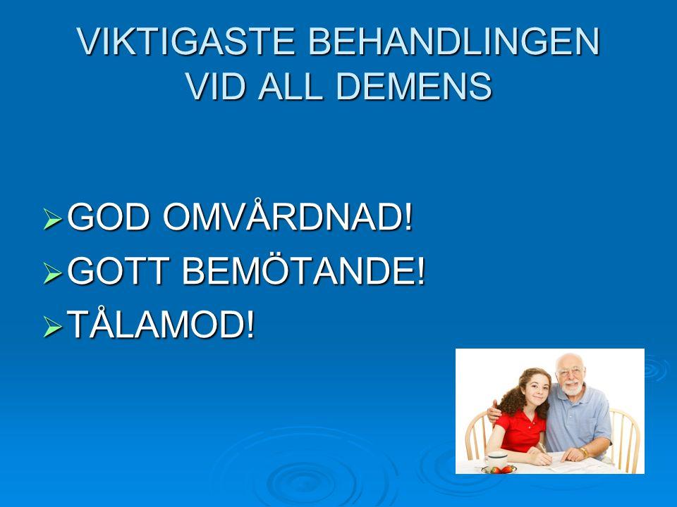 VIKTIGASTE BEHANDLINGEN VID ALL DEMENS  GOD OMVÅRDNAD!  GOTT BEMÖTANDE!  TÅLAMOD!