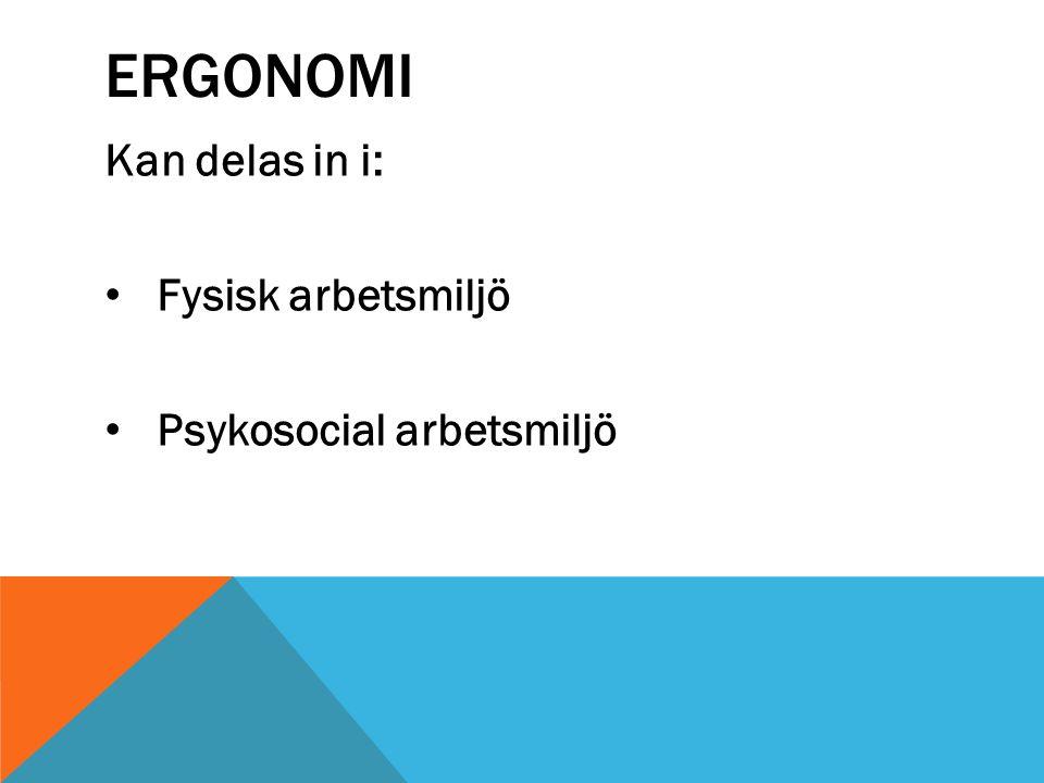 ERGONOMI Kan delas in i: Fysisk arbetsmiljö Psykosocial arbetsmiljö