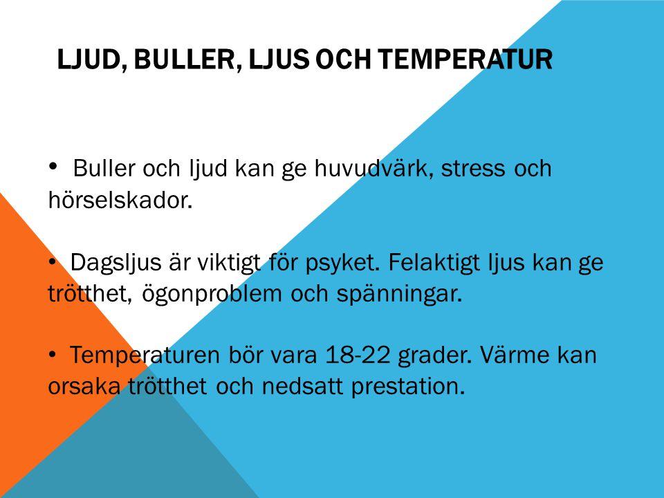 LJUD, BULLER, LJUS OCH TEMPERATUR Buller och ljud kan ge huvudvärk, stress och hörselskador. Dagsljus är viktigt för psyket. Felaktigt ljus kan ge trö