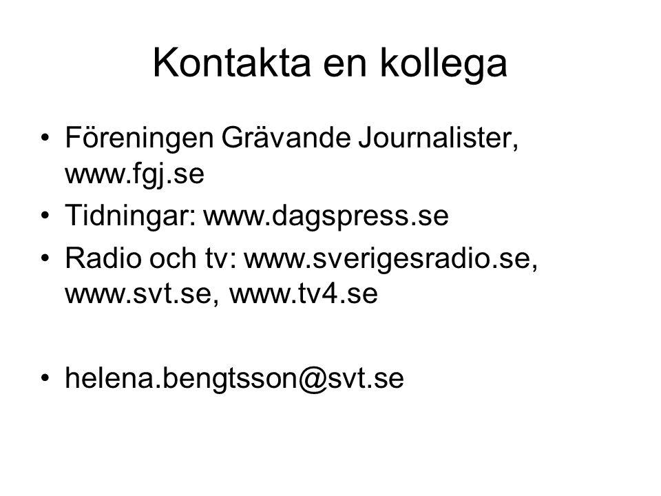 Kontakta en kollega Föreningen Grävande Journalister, www.fgj.se Tidningar: www.dagspress.se Radio och tv: www.sverigesradio.se, www.svt.se, www.tv4.se helena.bengtsson@svt.se