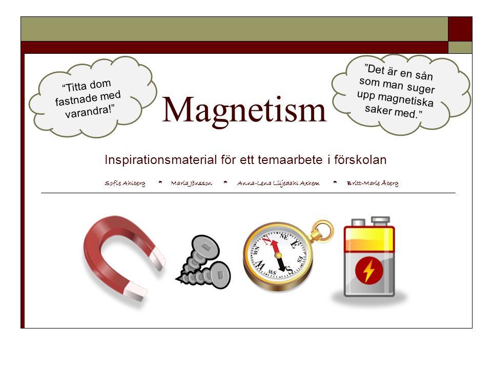 Magnetism Inspirationsmaterial för ett temaarbete i förskolan Titta dom fastnade med varandra! Det är en sån som man suger upp magnetiska saker med. Sofie Ahlberg * Maria Jönsson * Anna-Lena Liljedahl Axhem * Britt-Marie Åberg