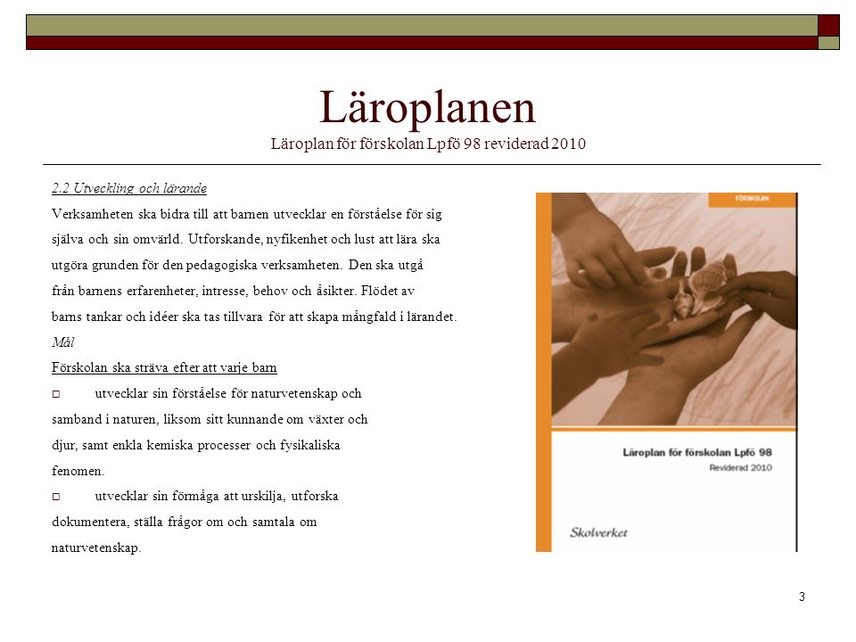 3 Läroplanen Läroplan för förskolan Lpfö 98 reviderad 2010 2.2 Utveckling och lärande Verksamheten ska bidra till att barnen utvecklar en förståelse för sig själva och sin omvärld.