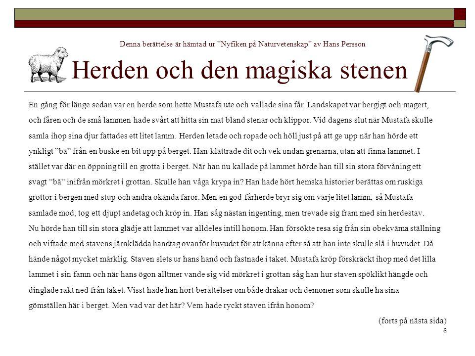 6 Denna berättelse är hämtad ur Nyfiken på Naturvetenskap av Hans Persson Herden och den magiska stenen En gång för länge sedan var en herde som hette Mustafa ute och vallade sina får.