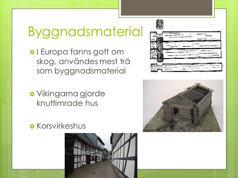 Byggnadsmaterial  I Europa fanns gott om skog, användes mest trä som byggnadsmaterial  Vikingarna gjorde knuttimrade hus  Korsvirkeshus