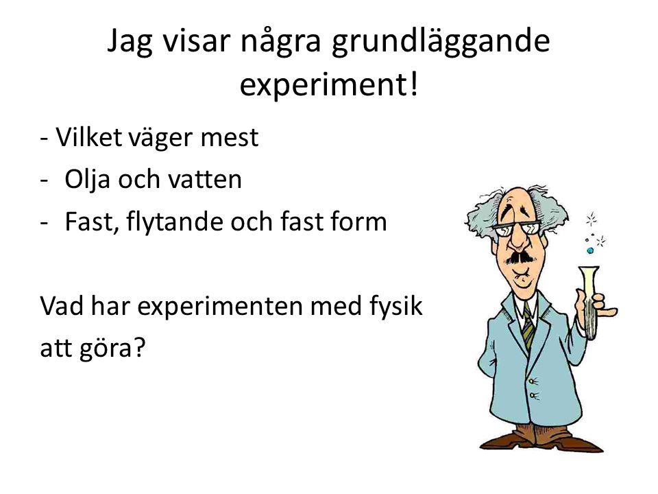 Jag visar några grundläggande experiment! - Vilket väger mest -Olja och vatten -Fast, flytande och fast form Vad har experimenten med fysik att göra?