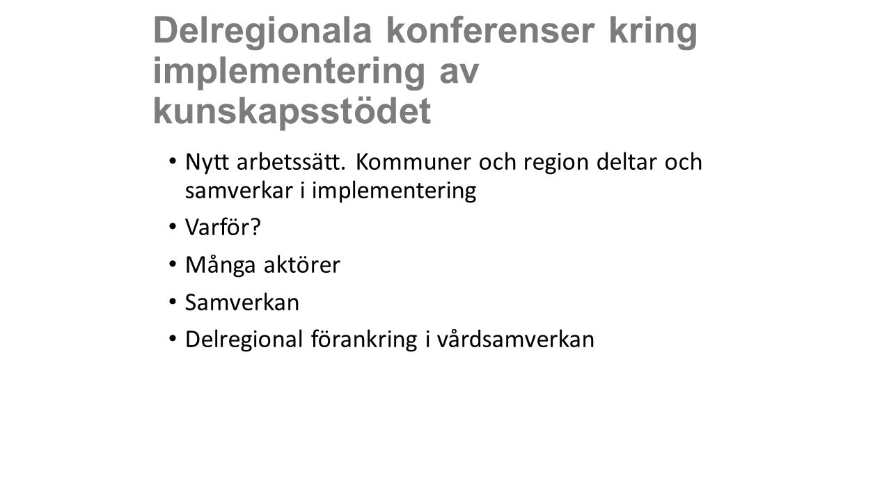 Delregionala konferenser kring implementering av kunskapsstödet Nytt arbetssätt. Kommuner och region deltar och samverkar i implementering Varför? Mån