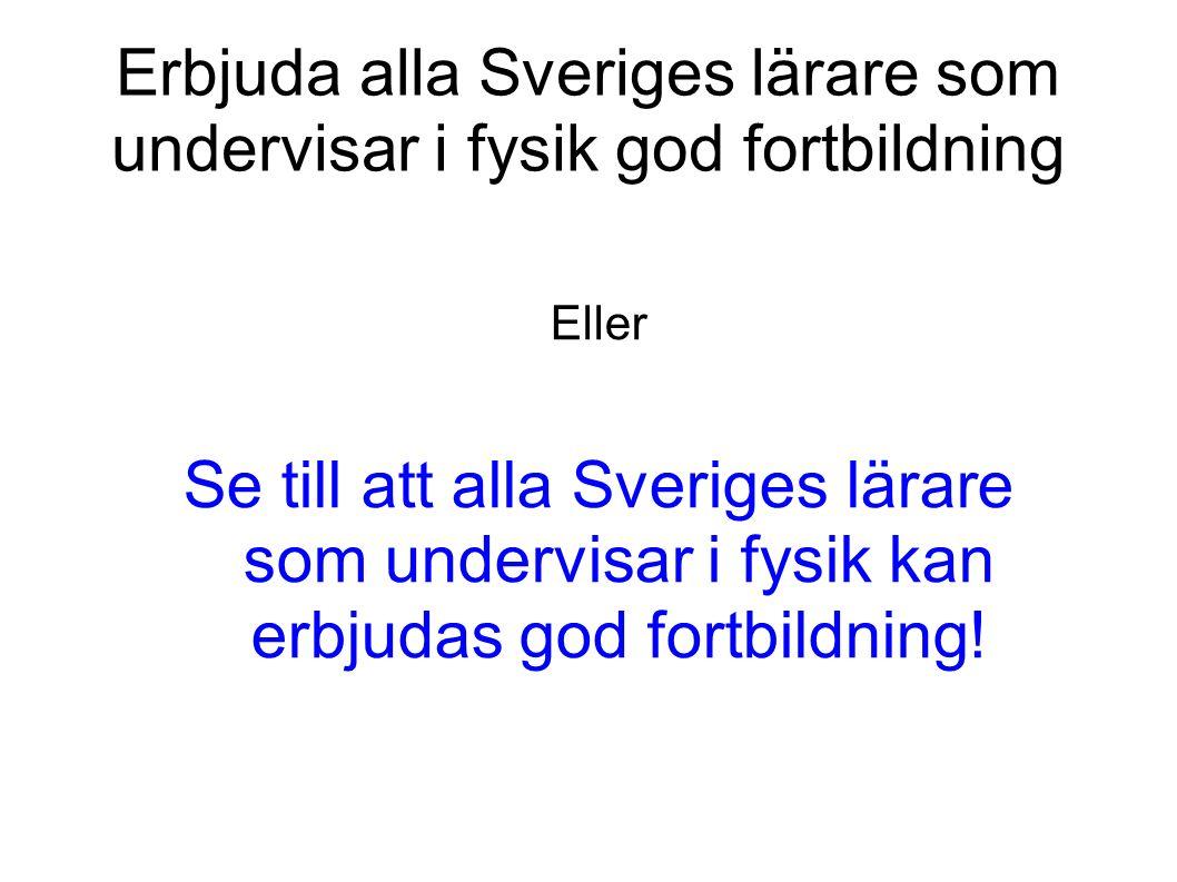Erbjuda alla Sveriges lärare som undervisar i fysik god fortbildning Eller Se till att alla Sveriges lärare som undervisar i fysik kan erbjudas god fortbildning!