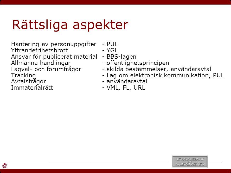 @ Rättsliga aspekter Hantering av personuppgifter- PUL Yttrandefrihetsbrott- YGL Ansvar för publicerat material- BBS-lagen Allmänna handlingar- offentlighetsprincipen Lagval- och forumfrågor- skilda bestämmelser, användaravtal Tracking- Lag om elektronisk kommunikation, PUL Avtalsfrågor- användaravtal Immaterialrätt- VML, FL, URL