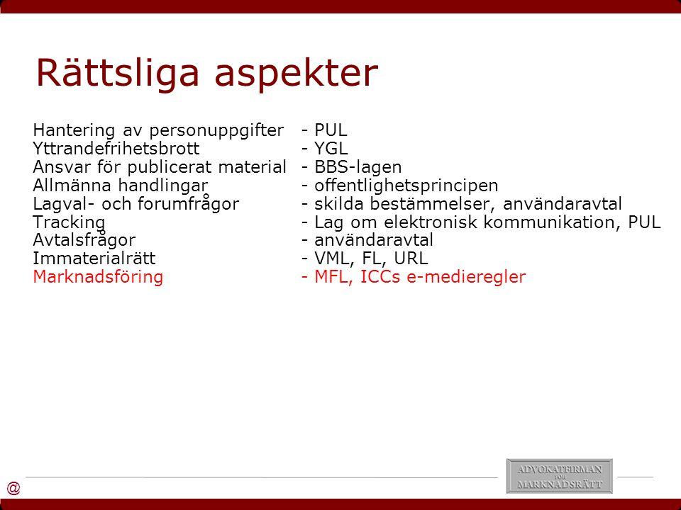@ Rättsliga aspekter Hantering av personuppgifter- PUL Yttrandefrihetsbrott- YGL Ansvar för publicerat material- BBS-lagen Allmänna handlingar- offentlighetsprincipen Lagval- och forumfrågor- skilda bestämmelser, användaravtal Tracking- Lag om elektronisk kommunikation, PUL Avtalsfrågor- användaravtal Immaterialrätt- VML, FL, URL Marknadsföring- MFL, ICCs e-medieregler