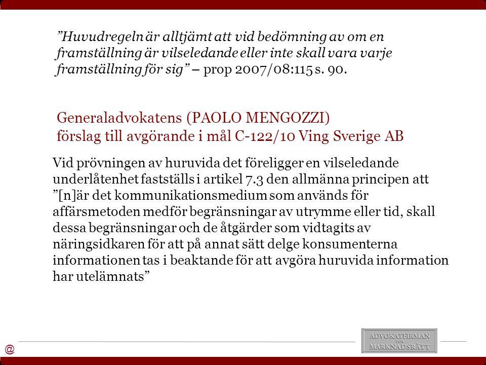 @ Generaladvokatens (PAOLO MENGOZZI) förslag till avgörande i mål C-122/10 Ving Sverige AB Vid prövningen av huruvida det föreligger en vilseledande underlåtenhet fastställs i artikel 7.3 den allmänna principen att [n]är det kommunikationsmedium som används för affärsmetoden medför begränsningar av utrymme eller tid, skall dessa begränsningar och de åtgärder som vidtagits av näringsidkaren för att på annat sätt delge konsumenterna informationen tas i beaktande för att avgöra huruvida information har utelämnats Huvudregeln är alltjämt att vid bedömning av om en framställning är vilseledande eller inte skall vara varje framställning för sig – prop 2007/08:115 s.