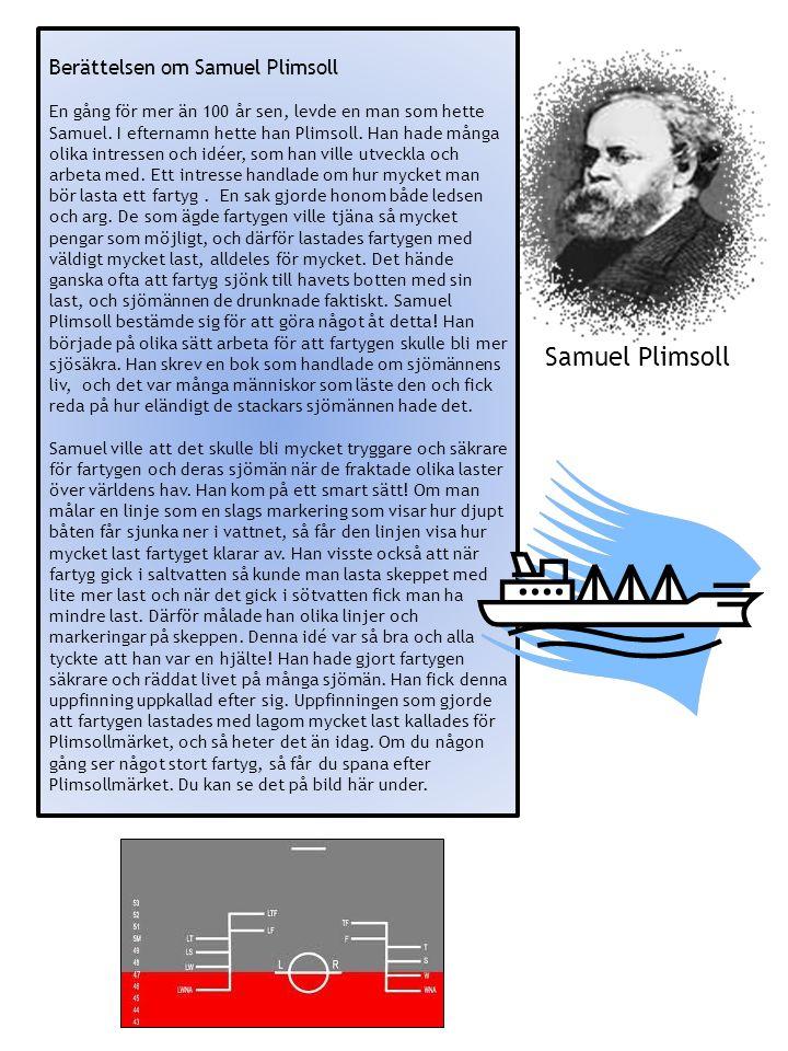 Berättelsen om Samuel Plimsoll En gång för mer än 100 år sen, levde en man som hette Samuel. I efternamn hette han Plimsoll. Han hade många olika intr