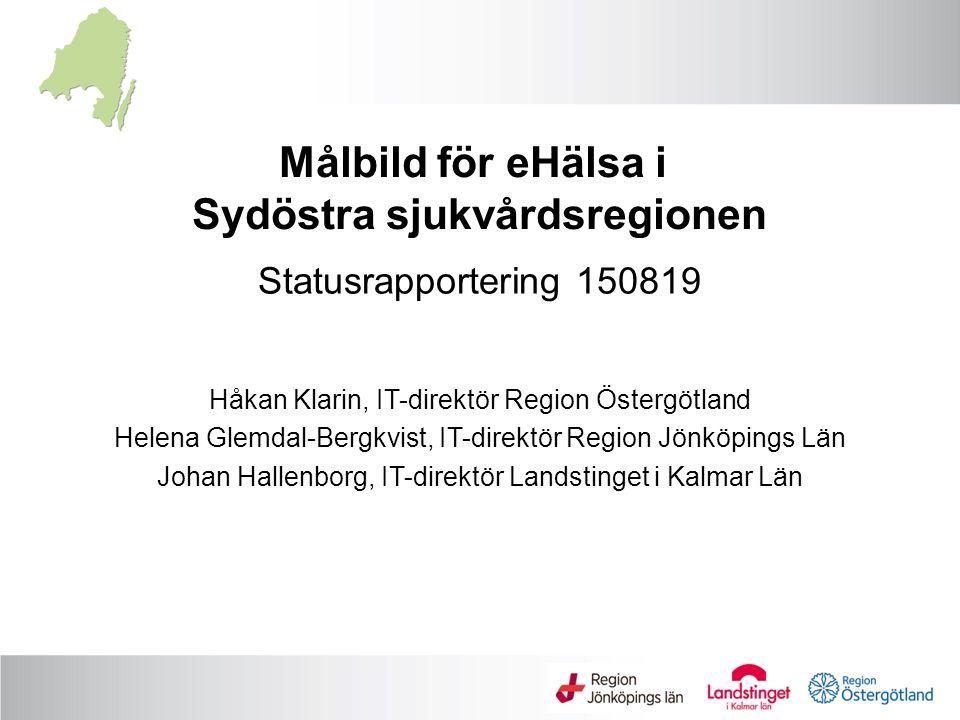 Statusrapportering 150819 Håkan Klarin, IT-direktör Region Östergötland Helena Glemdal-Bergkvist, IT-direktör Region Jönköpings Län Johan Hallenborg, IT-direktör Landstinget i Kalmar Län Målbild för eHälsa i Sydöstra sjukvårdsregionen