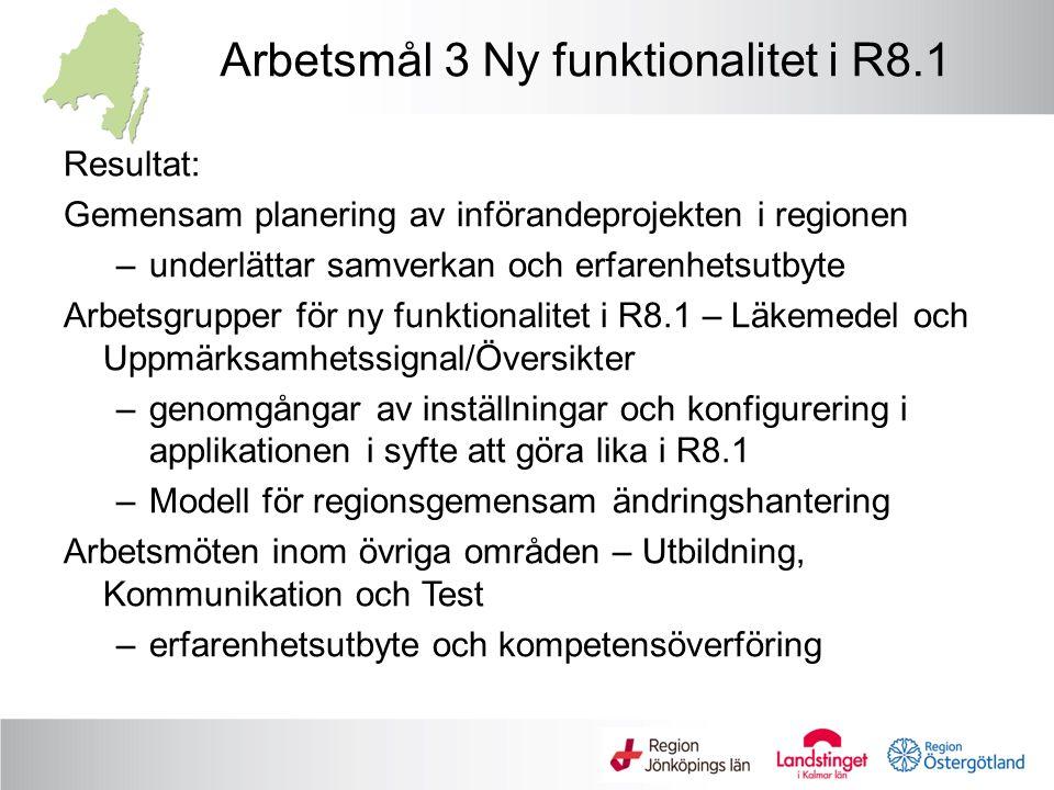 Arbetsmål 3 Ny funktionalitet i R8.1 Resultat: Gemensam planering av införandeprojekten i regionen –underlättar samverkan och erfarenhetsutbyte Arbetsgrupper för ny funktionalitet i R8.1 – Läkemedel och Uppmärksamhetssignal/Översikter –genomgångar av inställningar och konfigurering i applikationen i syfte att göra lika i R8.1 –Modell för regionsgemensam ändringshantering Arbetsmöten inom övriga områden – Utbildning, Kommunikation och Test –erfarenhetsutbyte och kompetensöverföring