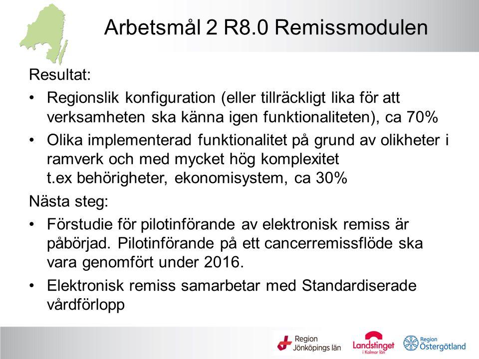 Arbetsmål 2 R8.0 Remissmodulen Resultat: Regionslik konfiguration (eller tillräckligt lika för att verksamheten ska känna igen funktionaliteten), ca 70% Olika implementerad funktionalitet på grund av olikheter i ramverk och med mycket hög komplexitet t.ex behörigheter, ekonomisystem, ca 30% Nästa steg: Förstudie för pilotinförande av elektronisk remiss är påbörjad.